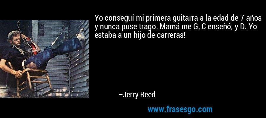 Yo conseguí mi primera guitarra a la edad de 7 años y nunca puse trago. Mamá me G, C enseñó, y D. Yo estaba a un hijo de carreras! – Jerry Reed