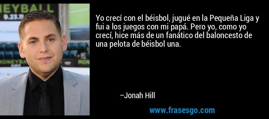 Yo crecí con el béisbol, jugué en la Pequeña Liga y fui a los juegos con mi papá. Pero yo, como yo crecí, hice más de un fanático del baloncesto de una pelota de béisbol una. – Jonah Hill