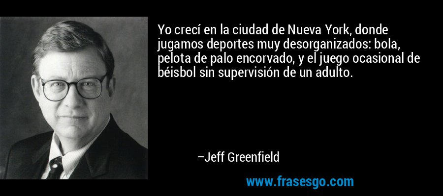 Yo crecí en la ciudad de Nueva York, donde jugamos deportes muy desorganizados: bola, pelota de palo encorvado, y el juego ocasional de béisbol sin supervisión de un adulto. – Jeff Greenfield
