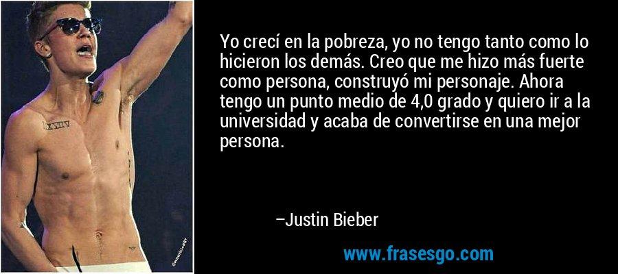 Yo crecí en la pobreza, yo no tengo tanto como lo hicieron los demás. Creo que me hizo más fuerte como persona, construyó mi personaje. Ahora tengo un punto medio de 4,0 grado y quiero ir a la universidad y acaba de convertirse en una mejor persona. – Justin Bieber