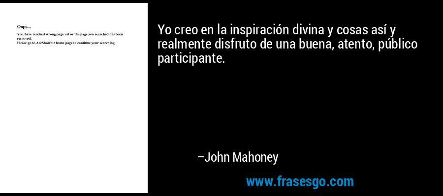 Yo creo en la inspiración divina y cosas así y realmente disfruto de una buena, atento, público participante. – John Mahoney