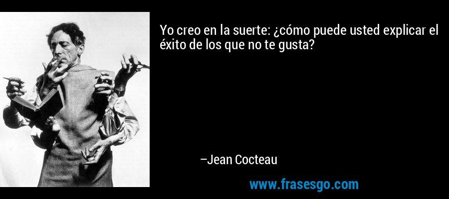 Yo creo en la suerte: ¿cómo puede usted explicar el éxito de los que no te gusta? – Jean Cocteau