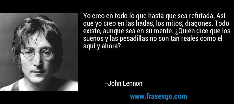 Yo creo en todo lo que hasta que sea refutada. Así que yo creo en las hadas, los mitos, dragones. Todo existe, aunque sea en su mente. ¿Quién dice que los sueños y las pesadillas no son tan reales como el aquí y ahora? – John Lennon