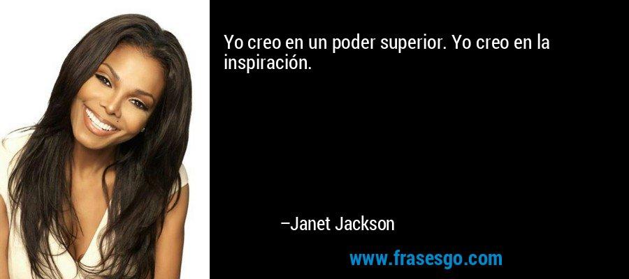 Yo creo en un poder superior. Yo creo en la inspiración. – Janet Jackson