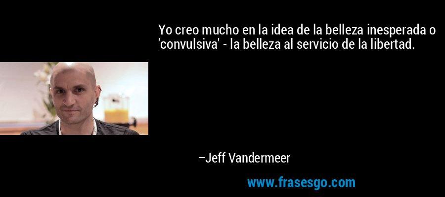 Yo creo mucho en la idea de la belleza inesperada o 'convulsiva' - la belleza al servicio de la libertad. – Jeff Vandermeer