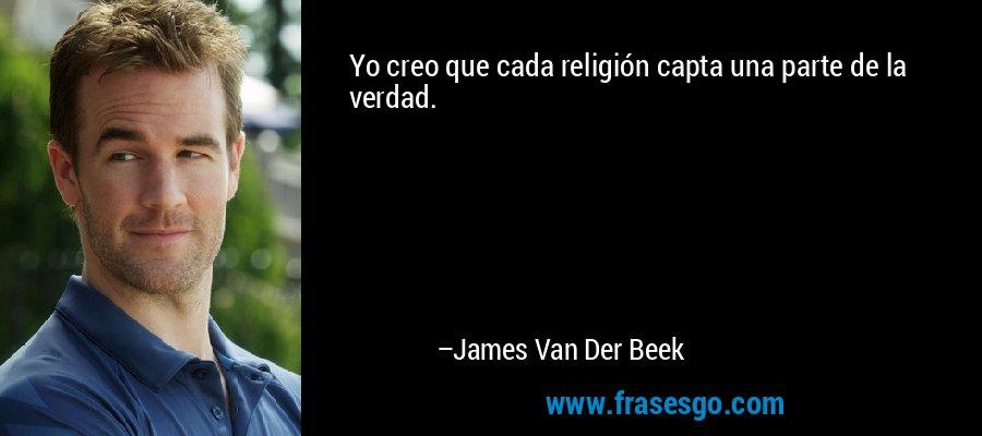 Yo creo que cada religión capta una parte de la verdad. – James Van Der Beek
