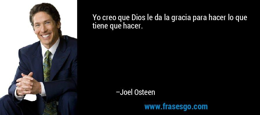 Yo creo que Dios le da la gracia para hacer lo que tiene que hacer. – Joel Osteen