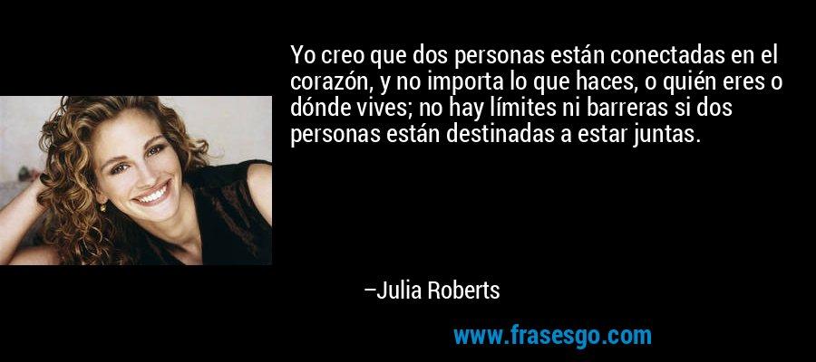Yo creo que dos personas están conectadas en el corazón, y no importa lo que haces, o quién eres o dónde vives; no hay límites ni barreras si dos personas están destinadas a estar juntas. – Julia Roberts