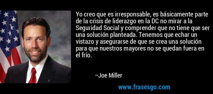 Yo creo que es irresponsable, es básicamente parte de la crisis de liderazgo en la DC no mirar a la Seguridad Social y comprender que no tiene que ser una solución planteada. Tenemos que echar un vistazo y asegurarse de que se crea una solución para que nuestros mayores no se quedan fuera en el frío. – Joe Miller