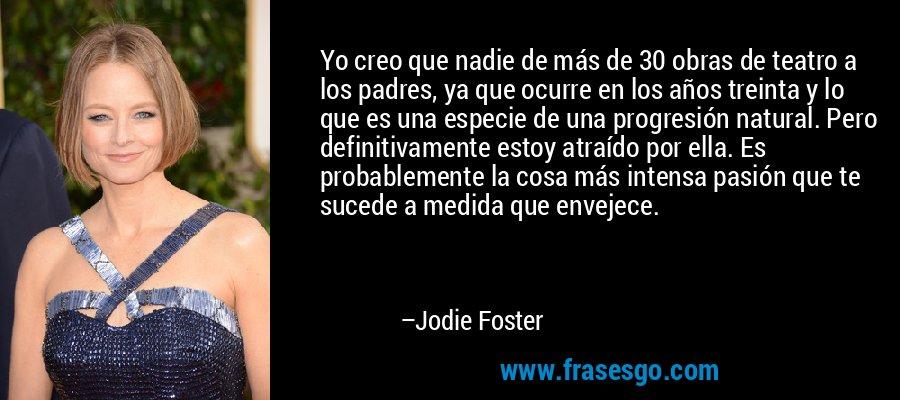 Yo creo que nadie de más de 30 obras de teatro a los padres, ya que ocurre en los años treinta y lo que es una especie de una progresión natural. Pero definitivamente estoy atraído por ella. Es probablemente la cosa más intensa pasión que te sucede a medida que envejece. – Jodie Foster