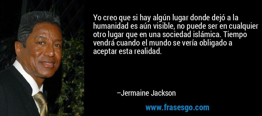 Yo creo que si hay algún lugar donde dejó a la humanidad es aún visible, no puede ser en cualquier otro lugar que en una sociedad islámica. Tiempo vendrá cuando el mundo se vería obligado a aceptar esta realidad. – Jermaine Jackson