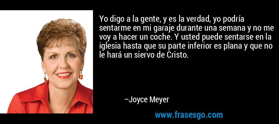Yo digo a la gente, y es la verdad, yo podría sentarme en mi garaje durante una semana y no me voy a hacer un coche. Y usted puede sentarse en la iglesia hasta que su parte inferior es plana y que no le hará un siervo de Cristo. – Joyce Meyer