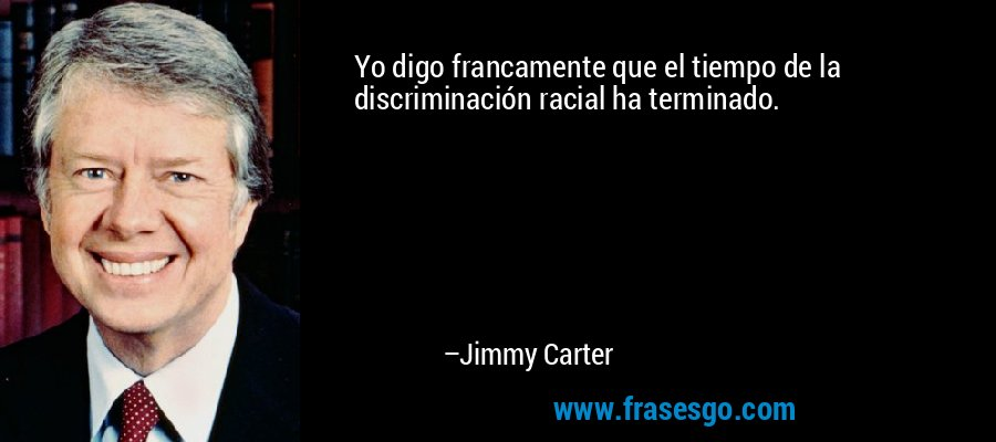 Yo digo francamente que el tiempo de la discriminación racial ha terminado. – Jimmy Carter