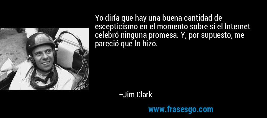 Yo diría que hay una buena cantidad de escepticismo en el momento sobre si el Internet celebró ninguna promesa. Y, por supuesto, me pareció que lo hizo. – Jim Clark