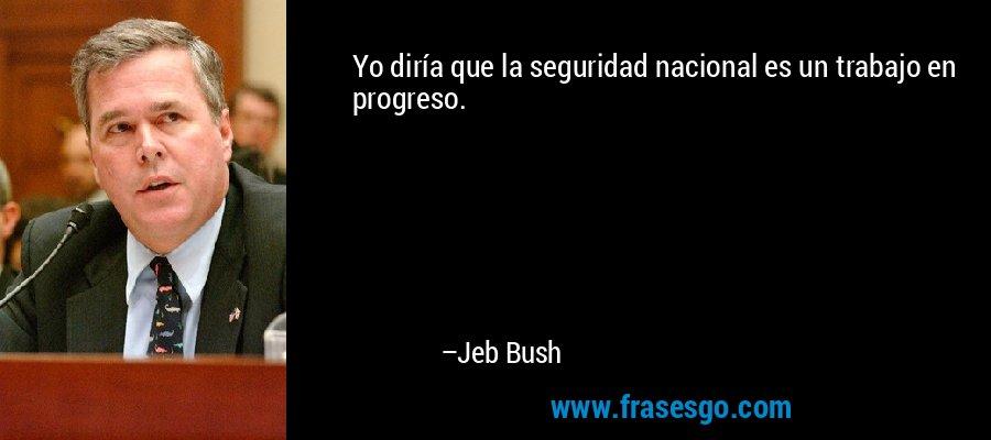 Yo diría que la seguridad nacional es un trabajo en progreso. – Jeb Bush