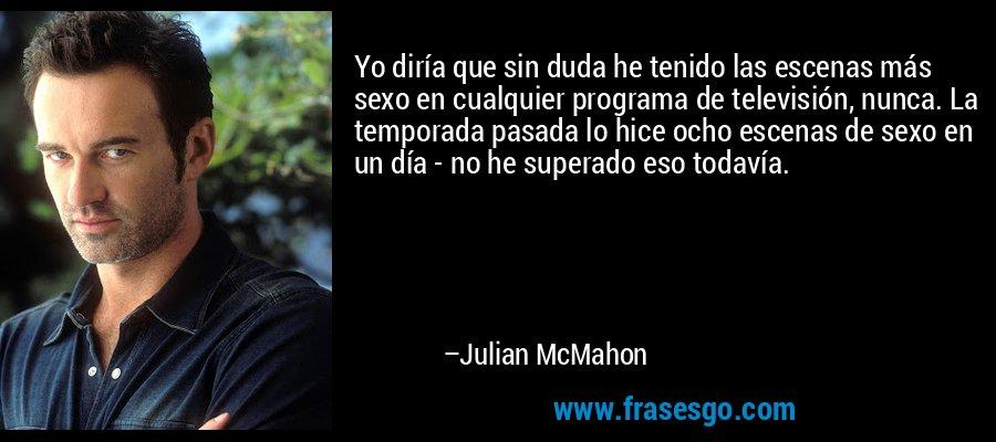 Yo diría que sin duda he tenido las escenas más sexo en cualquier programa de televisión, nunca. La temporada pasada lo hice ocho escenas de sexo en un día - no he superado eso todavía. – Julian McMahon