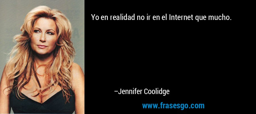 Yo en realidad no ir en el Internet que mucho. – Jennifer Coolidge