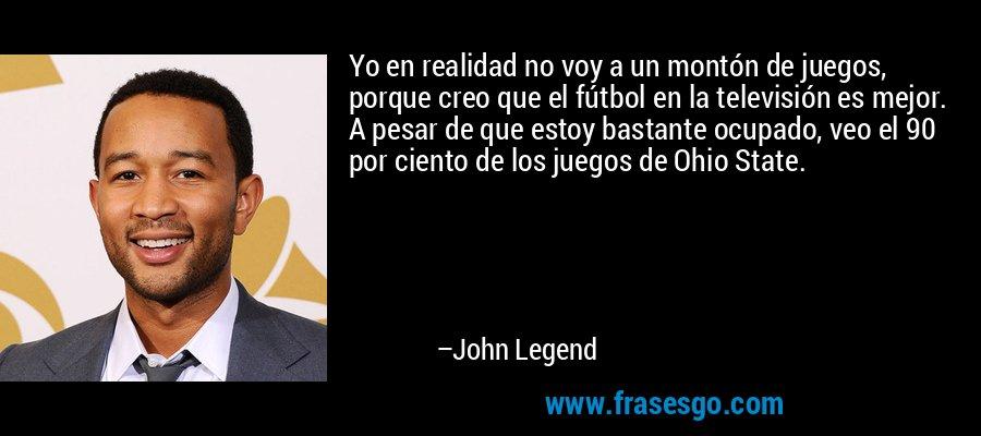 Yo en realidad no voy a un montón de juegos, porque creo que el fútbol en la televisión es mejor. A pesar de que estoy bastante ocupado, veo el 90 por ciento de los juegos de Ohio State. – John Legend