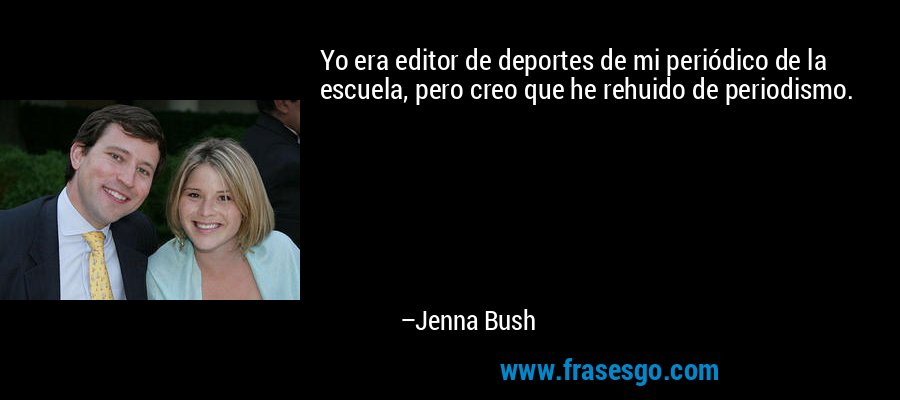 Yo era editor de deportes de mi periódico de la escuela, pero creo que he rehuido de periodismo. – Jenna Bush