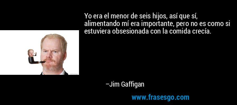 Yo era el menor de seis hijos, así que sí, alimentando mí era importante, pero no es como si estuviera obsesionada con la comida crecía. – Jim Gaffigan