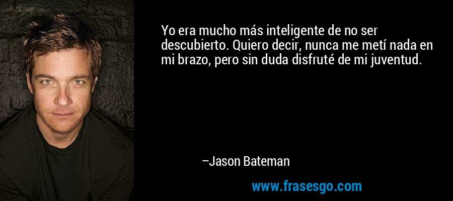 Yo era mucho más inteligente de no ser descubierto. Quiero decir, nunca me metí nada en mi brazo, pero sin duda disfruté de mi juventud. – Jason Bateman