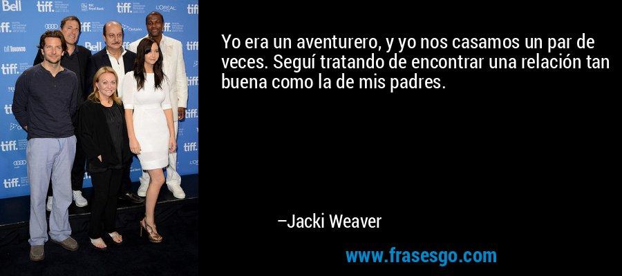 Yo era un aventurero, y yo nos casamos un par de veces. Seguí tratando de encontrar una relación tan buena como la de mis padres. – Jacki Weaver