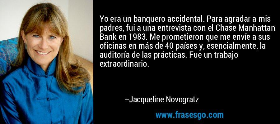 Yo era un banquero accidental. Para agradar a mis padres, fui a una entrevista con el Chase Manhattan Bank en 1983. Me prometieron que me envíe a sus oficinas en más de 40 países y, esencialmente, la auditoría de las prácticas. Fue un trabajo extraordinario. – Jacqueline Novogratz