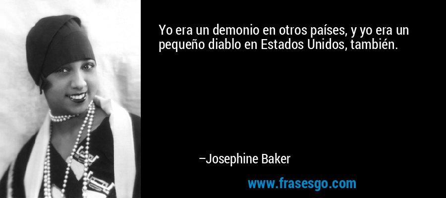 Yo era un demonio en otros países, y yo era un pequeño diablo en Estados Unidos, también. – Josephine Baker