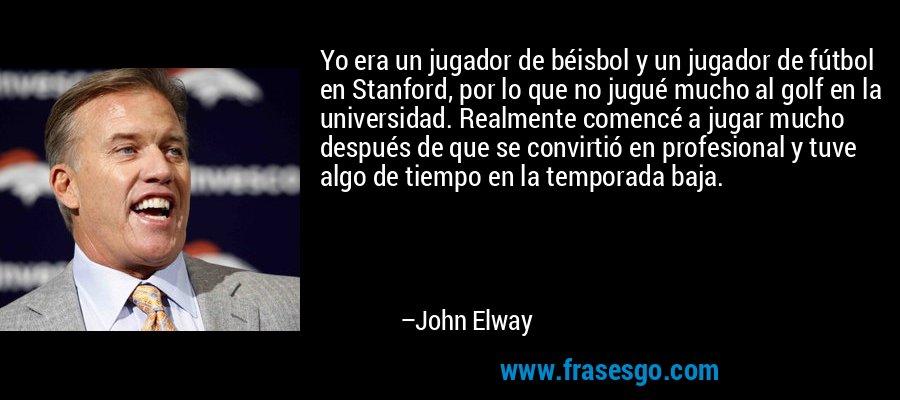 Yo era un jugador de béisbol y un jugador de fútbol en Stanford, por lo que no jugué mucho al golf en la universidad. Realmente comencé a jugar mucho después de que se convirtió en profesional y tuve algo de tiempo en la temporada baja. – John Elway