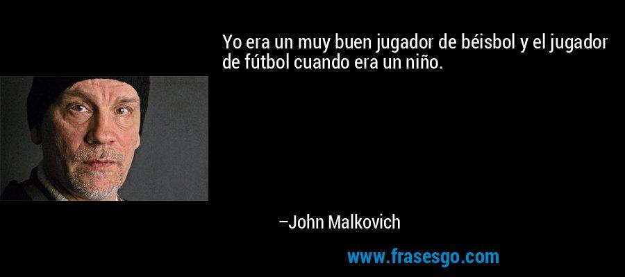 Yo era un muy buen jugador de béisbol y el jugador de fútbol cuando era un niño. – John Malkovich