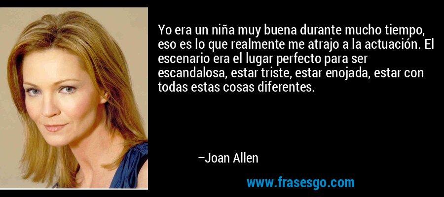 Yo era un niña muy buena durante mucho tiempo, eso es lo que realmente me atrajo a la actuación. El escenario era el lugar perfecto para ser escandalosa, estar triste, estar enojada, estar con todas estas cosas diferentes. – Joan Allen
