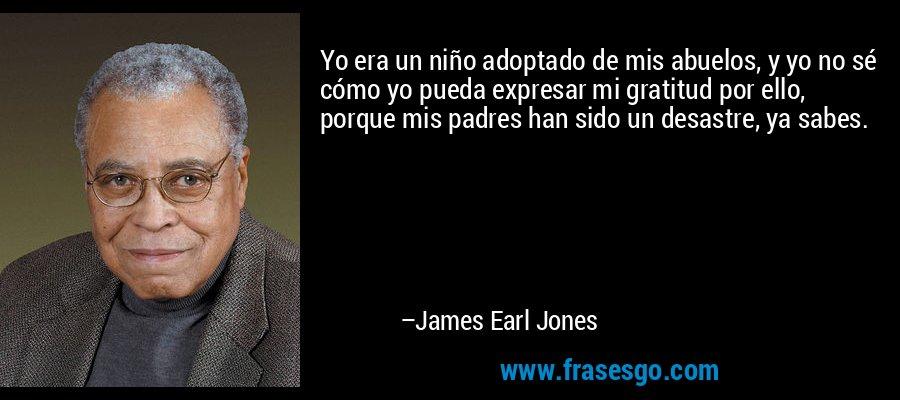 Yo era un niño adoptado de mis abuelos, y yo no sé cómo yo pueda expresar mi gratitud por ello, porque mis padres han sido un desastre, ya sabes. – James Earl Jones