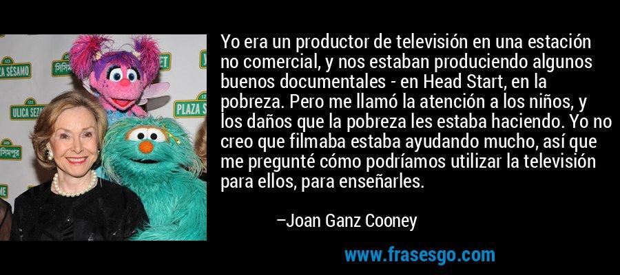 Yo era un productor de televisión en una estación no comercial, y nos estaban produciendo algunos buenos documentales - en Head Start, en la pobreza. Pero me llamó la atención a los niños, y los daños que la pobreza les estaba haciendo. Yo no creo que filmaba estaba ayudando mucho, así que me pregunté cómo podríamos utilizar la televisión para ellos, para enseñarles. – Joan Ganz Cooney