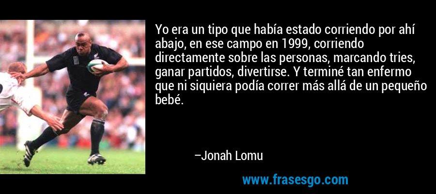 Yo era un tipo que había estado corriendo por ahí abajo, en ese campo en 1999, corriendo directamente sobre las personas, marcando tries, ganar partidos, divertirse. Y terminé tan enfermo que ni siquiera podía correr más allá de un pequeño bebé. – Jonah Lomu