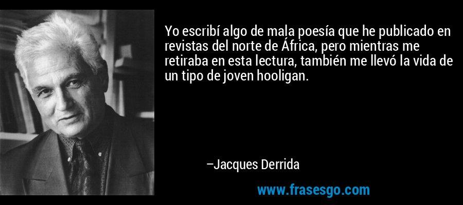 Yo escribí algo de mala poesía que he publicado en revistas del norte de África, pero mientras me retiraba en esta lectura, también me llevó la vida de un tipo de joven hooligan. – Jacques Derrida