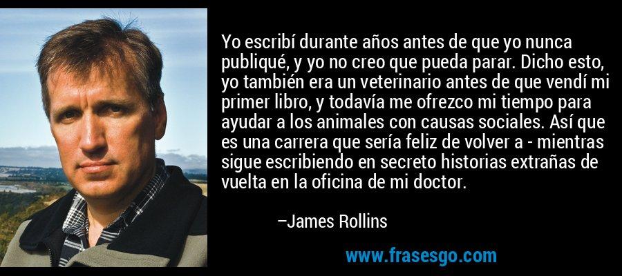 Yo escribí durante años antes de que yo nunca publiqué, y yo no creo que pueda parar. Dicho esto, yo también era un veterinario antes de que vendí mi primer libro, y todavía me ofrezco mi tiempo para ayudar a los animales con causas sociales. Así que es una carrera que sería feliz de volver a - mientras sigue escribiendo en secreto historias extrañas de vuelta en la oficina de mi doctor. – James Rollins