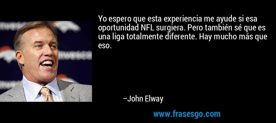 Yo espero que esta experiencia me ayude si esa oportunidad NFL surgiera. Pero también sé que es una liga totalmente diferente. Hay mucho más que eso. – John Elway