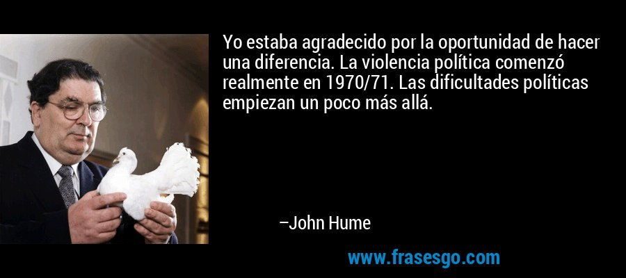 Yo estaba agradecido por la oportunidad de hacer una diferencia. La violencia política comenzó realmente en 1970/71. Las dificultades políticas empiezan un poco más allá. – John Hume