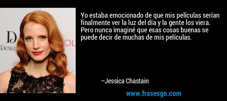 Yo estaba emocionado de que mis películas serían finalmente ver la luz del día y la gente los viera. Pero nunca imaginé que esas cosas buenas se puede decir de muchas de mis películas. – Jessica Chastain