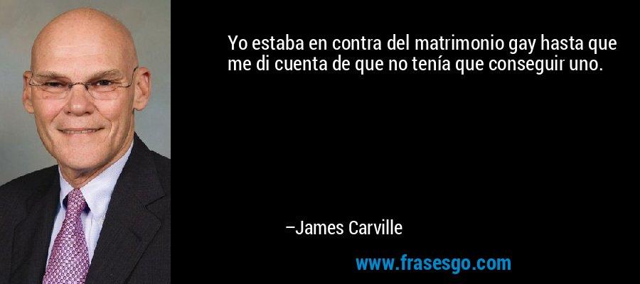 Yo estaba en contra del matrimonio gay hasta que me di cuenta de que no tenía que conseguir uno. – James Carville