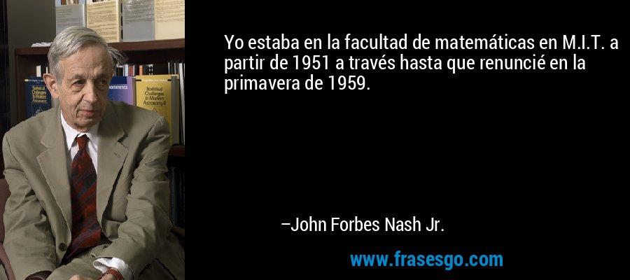 Yo estaba en la facultad de matemáticas en M.I.T. a partir de 1951 a través hasta que renuncié en la primavera de 1959. – John Forbes Nash Jr.