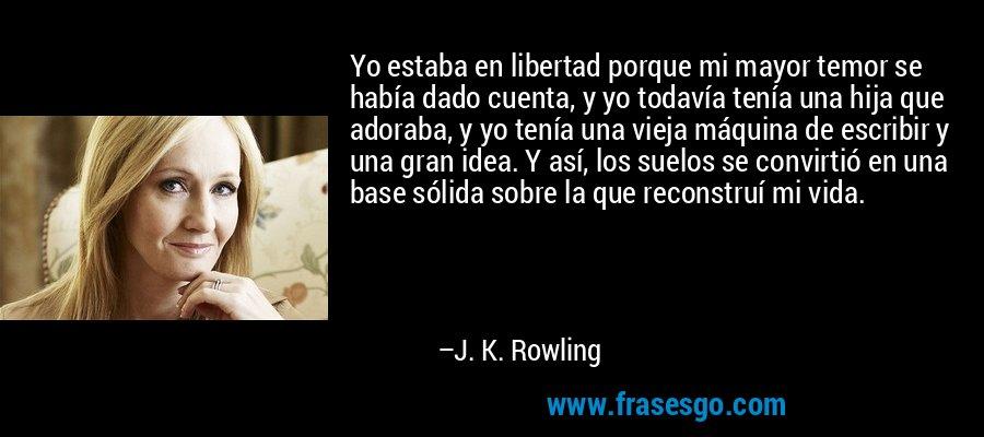 Yo estaba en libertad porque mi mayor temor se había dado cuenta, y yo todavía tenía una hija que adoraba, y yo tenía una vieja máquina de escribir y una gran idea. Y así, los suelos se convirtió en una base sólida sobre la que reconstruí mi vida. – J. K. Rowling