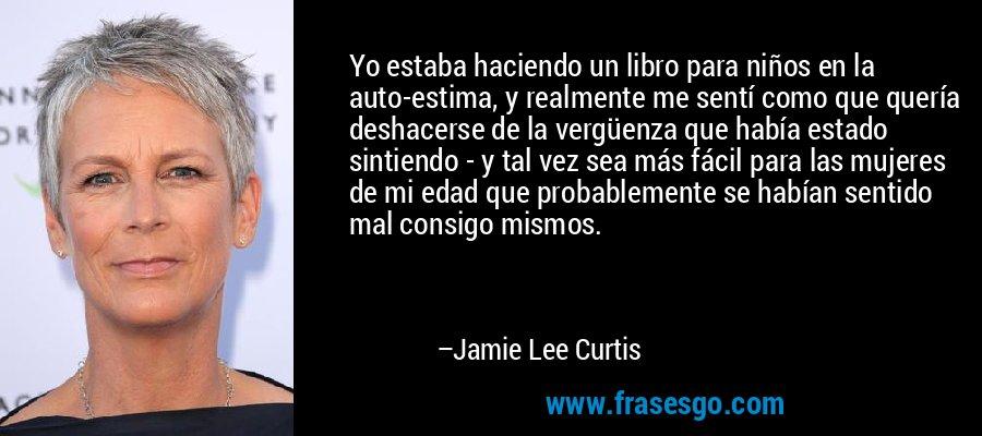 Yo estaba haciendo un libro para niños en la auto-estima, y realmente me sentí como que quería deshacerse de la vergüenza que había estado sintiendo - y tal vez sea más fácil para las mujeres de mi edad que probablemente se habían sentido mal consigo mismos. – Jamie Lee Curtis