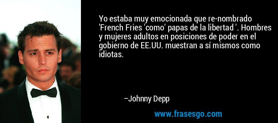 Yo estaba muy emocionada que re-nombrado 'French Fries 'como' papas de la libertad '. Hombres y mujeres adultos en posiciones de poder en el gobierno de EE.UU. muestran a sí mismos como idiotas. – Johnny Depp