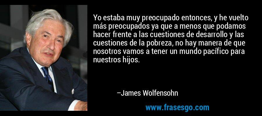 Yo estaba muy preocupado entonces, y he vuelto más preocupados ya que a menos que podamos hacer frente a las cuestiones de desarrollo y las cuestiones de la pobreza, no hay manera de que nosotros vamos a tener un mundo pacífico para nuestros hijos. – James Wolfensohn