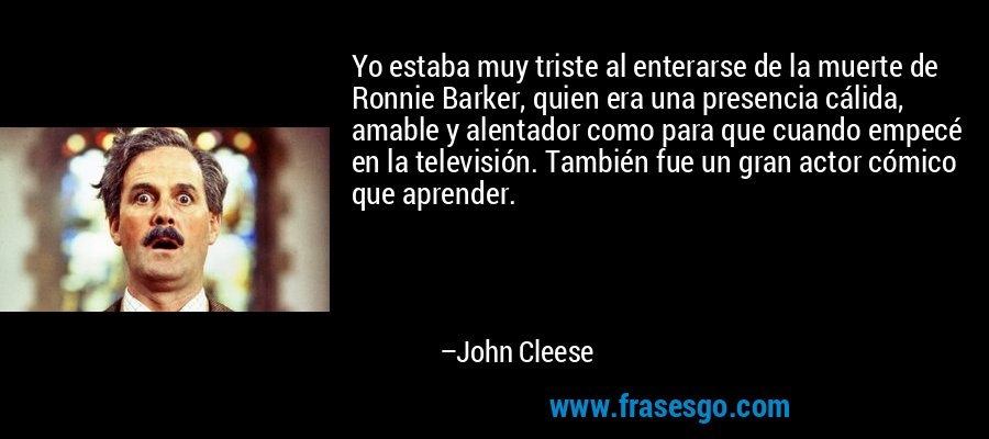 Yo estaba muy triste al enterarse de la muerte de Ronnie Barker, quien era una presencia cálida, amable y alentador como para que cuando empecé en la televisión. También fue un gran actor cómico que aprender. – John Cleese