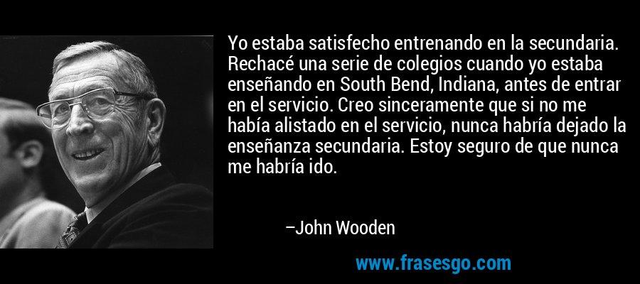 Yo estaba satisfecho entrenando en la secundaria. Rechacé una serie de colegios cuando yo estaba enseñando en South Bend, Indiana, antes de entrar en el servicio. Creo sinceramente que si no me había alistado en el servicio, nunca habría dejado la enseñanza secundaria. Estoy seguro de que nunca me habría ido. – John Wooden