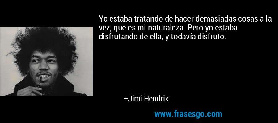 Yo estaba tratando de hacer demasiadas cosas a la vez, que es mi naturaleza. Pero yo estaba disfrutando de ella, y todavía disfruto. – Jimi Hendrix