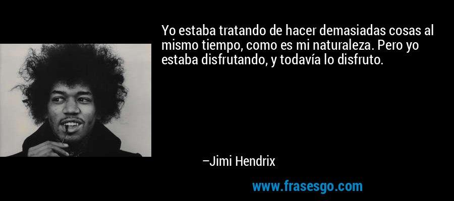 Yo estaba tratando de hacer demasiadas cosas al mismo tiempo, como es mi naturaleza. Pero yo estaba disfrutando, y todavía lo disfruto. – Jimi Hendrix