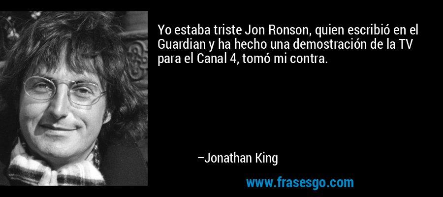 Yo estaba triste Jon Ronson, quien escribió en el Guardian y ha hecho una demostración de la TV para el Canal 4, tomó mi contra. – Jonathan King